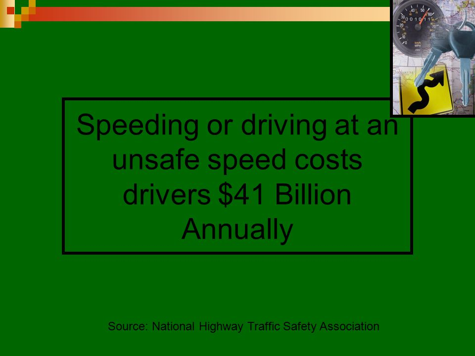 Speeding or driving at an unsafe speed costs drivers $41 Billion Annually Source: National Highway Traffic Safety Association