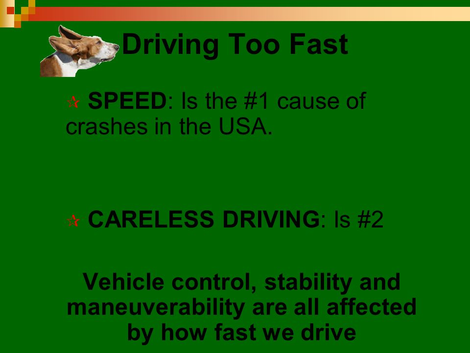 Driving Too Fast  SPEED: Is the #1 cause of crashes in the USA.  CARELESS DRIVING: Is #2 Vehicle control, stability and maneuverability are all affe