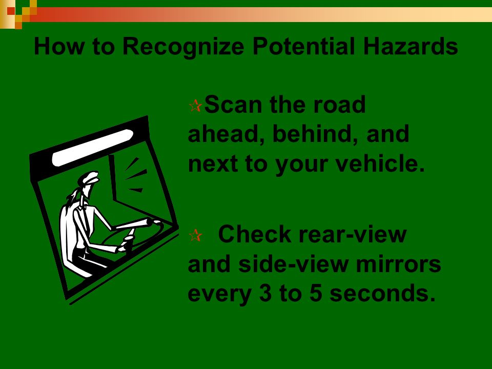 How to Recognize Potential Hazards  Scan the road ahead, behind, and next to your vehicle.  Check rear-view and side-view mirrors every 3 to 5 secon