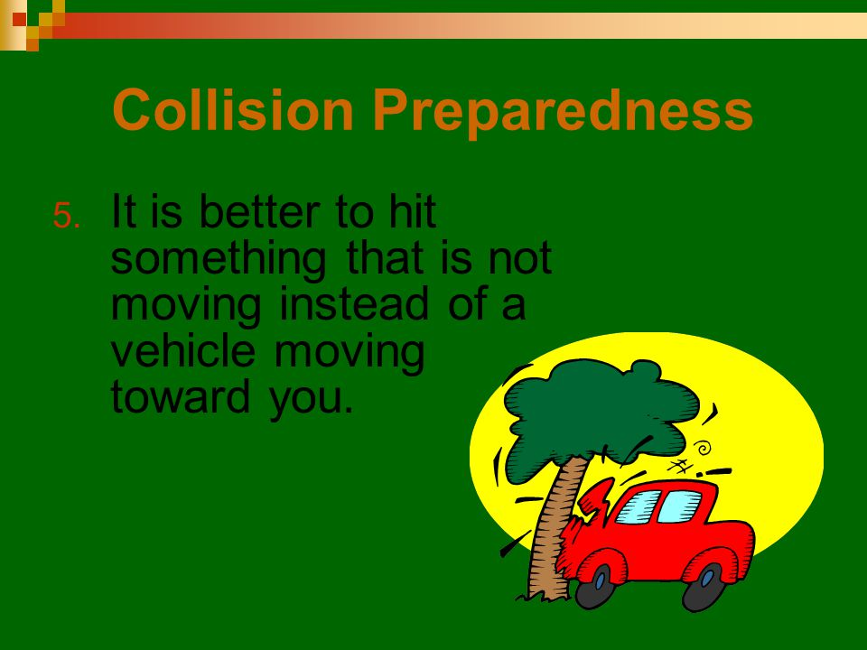Collision Preparedness 5. It is better to hit something that is not moving instead of a vehicle moving toward you.