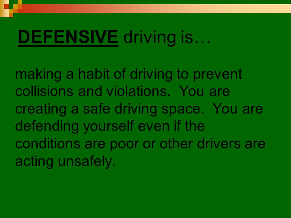 DEFENSIVE driving is… making a habit of driving to prevent collisions and violations. You are creating a safe driving space. You are defending yoursel