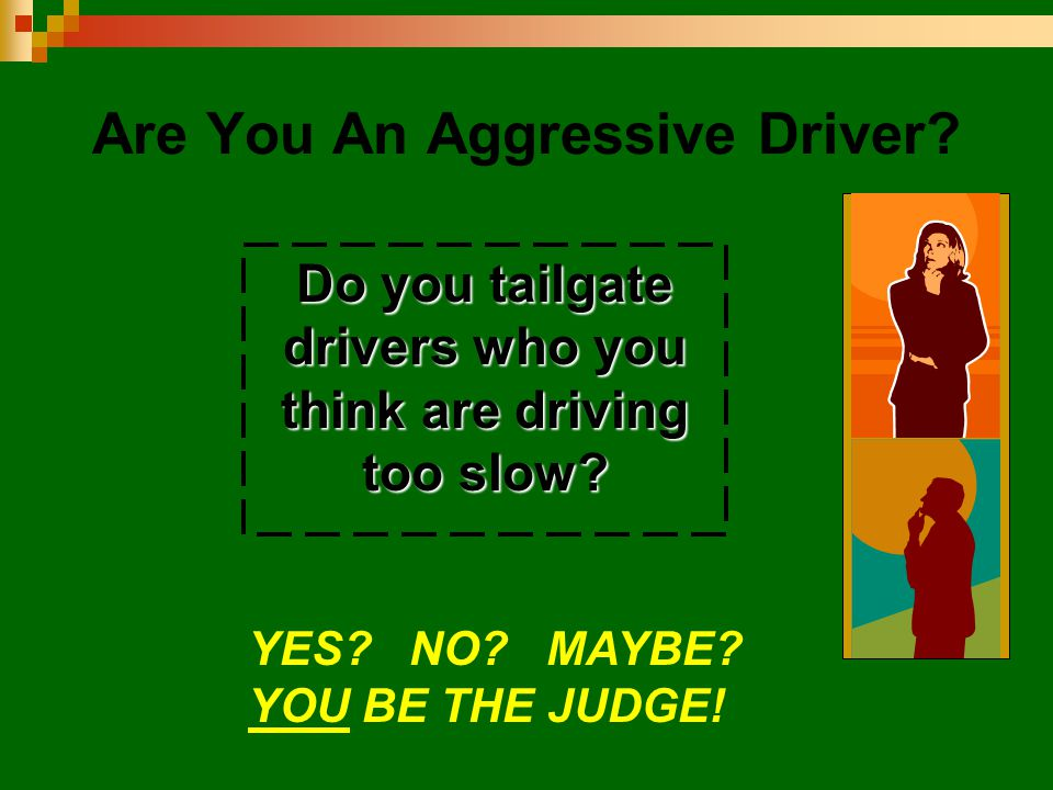 Are You An Aggressive Driver? Do you tailgate drivers who you think are driving too slow? YES? NO? MAYBE? YOU BE THE JUDGE!