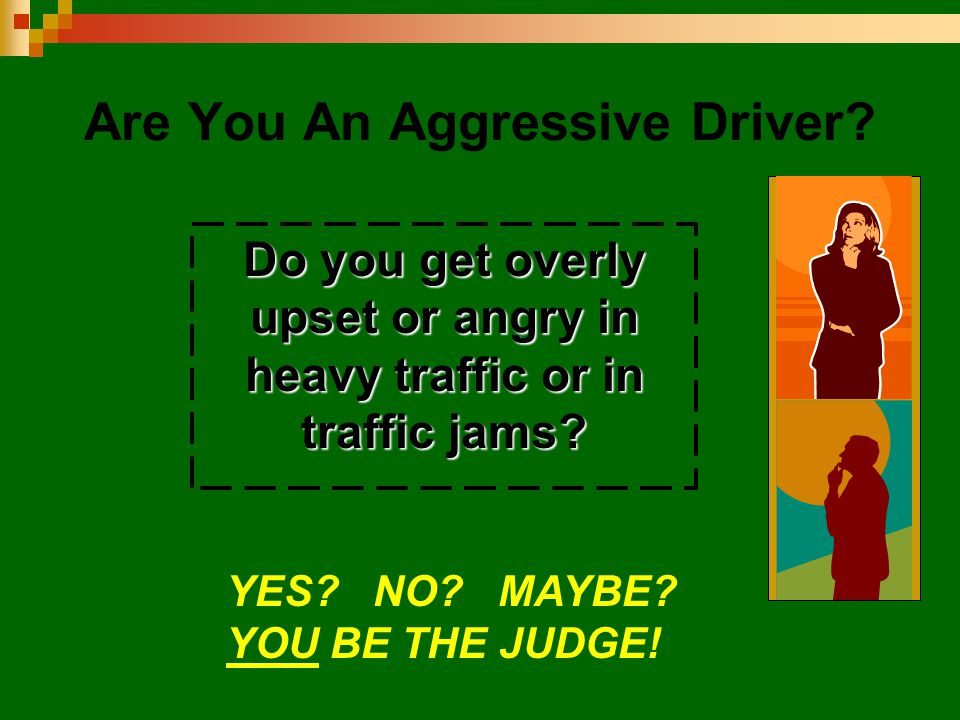 Are You An Aggressive Driver? Do you get overly upset or angry in heavy traffic or in traffic jams? YES? NO? MAYBE? YOU BE THE JUDGE!