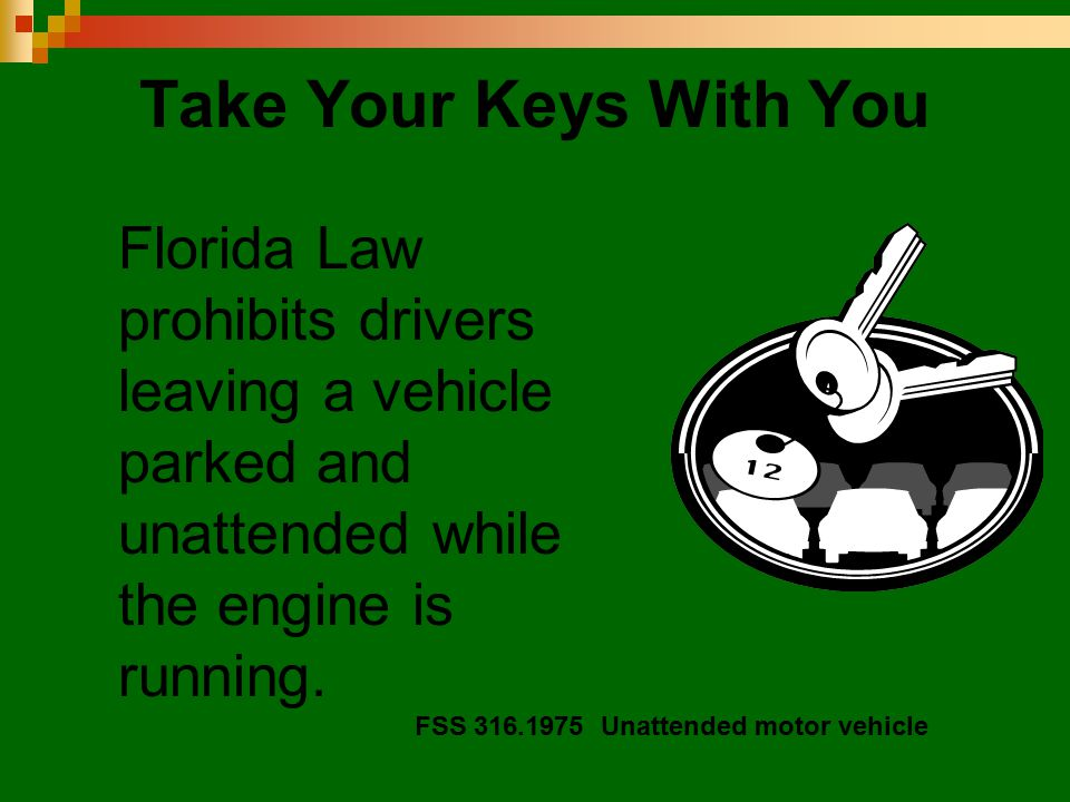 Take Your Keys With You Florida Law prohibits drivers leaving a vehicle parked and unattended while the engine is running. FSS 316.1975 Unattended mot