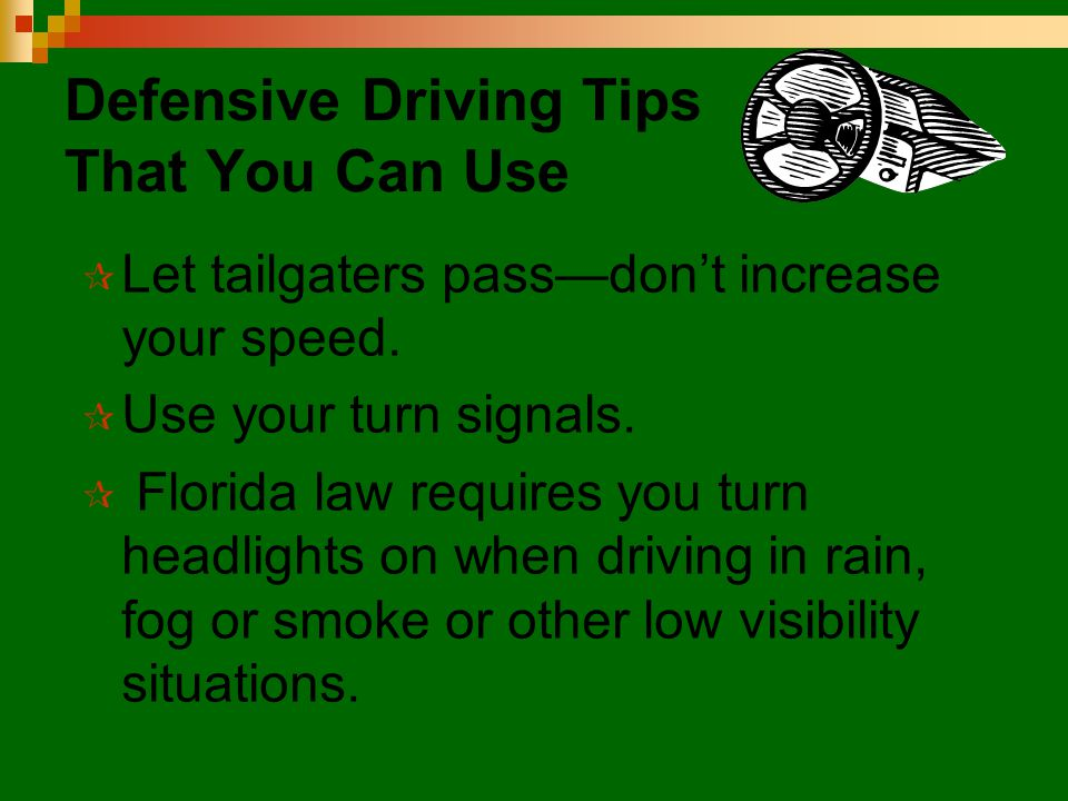 Defensive Driving Tips That You Can Use  Let tailgaters pass—don't increase your speed.  Use your turn signals.  Florida law requires you turn head