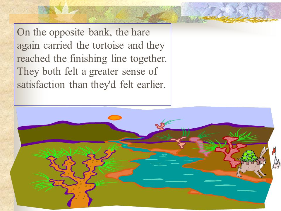 There, the tortoise took over and swam across with the hare on his back.