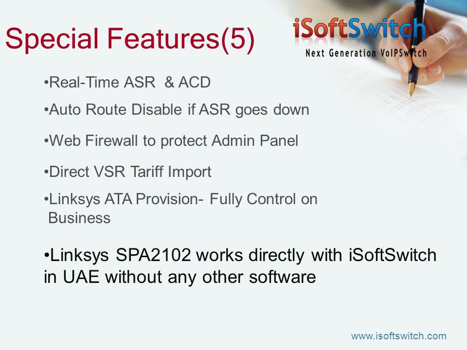 Special Features(5) Real-Time ASR & ACD Auto Route Disable if ASR goes down Web Firewall to protect Admin Panel Direct VSR Tariff Import Linksys ATA Provision- Fully Control on Business Linksys SPA2102 works directly with iSoftSwitch in UAE without any other software www.isoftswitch.com