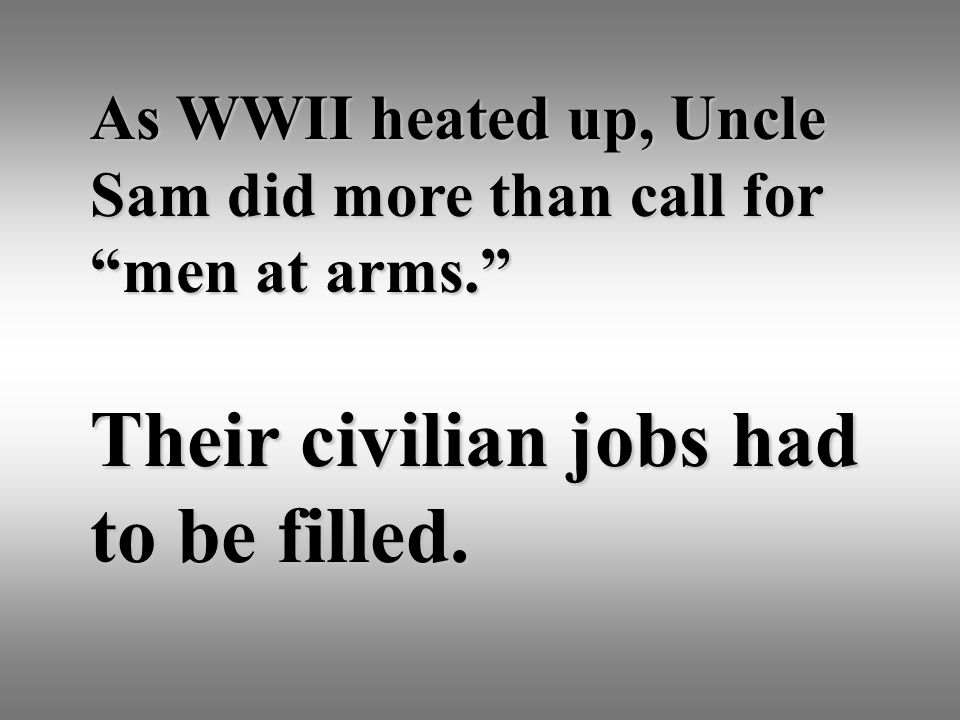 """As WWII heated up, Uncle Sam did more than call for """"men at arms."""" Their civilian jobs had to be filled."""