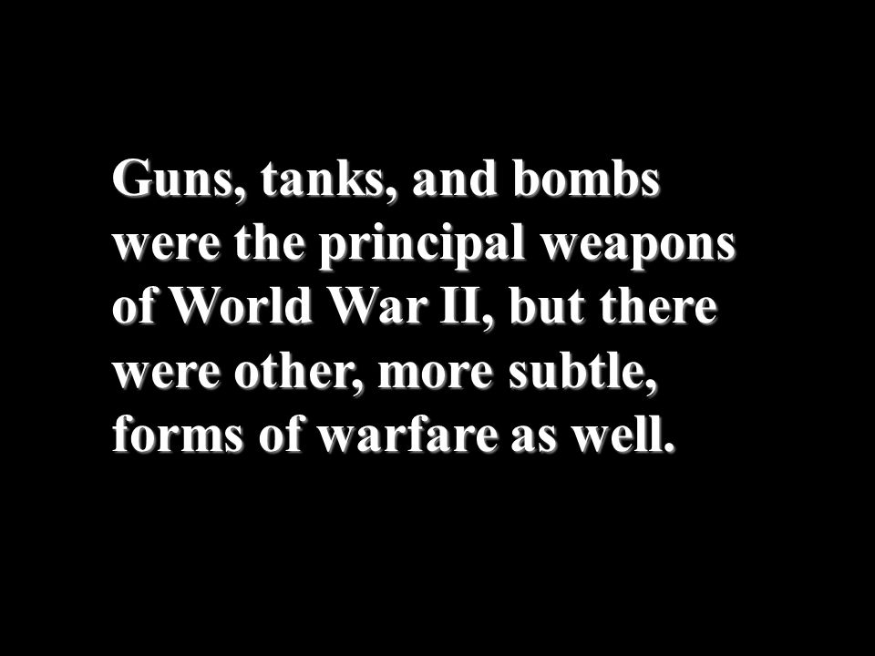 Guns, tanks, and bombs were the principal weapons of World War II, but there were other, more subtle, forms of warfare as well.
