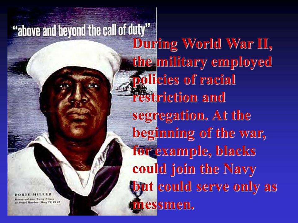 During World War II, the military employed policies of racial restriction and segregation. At the beginning of the war, for example, blacks could join