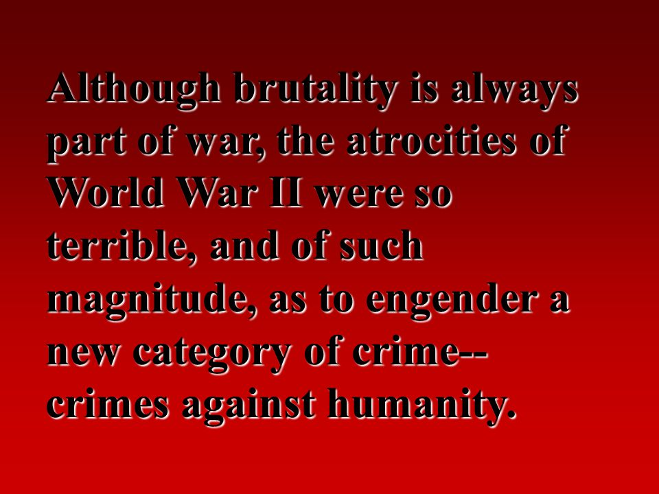 Although brutality is always part of war, the atrocities of World War II were so terrible, and of such magnitude, as to engender a new category of cri