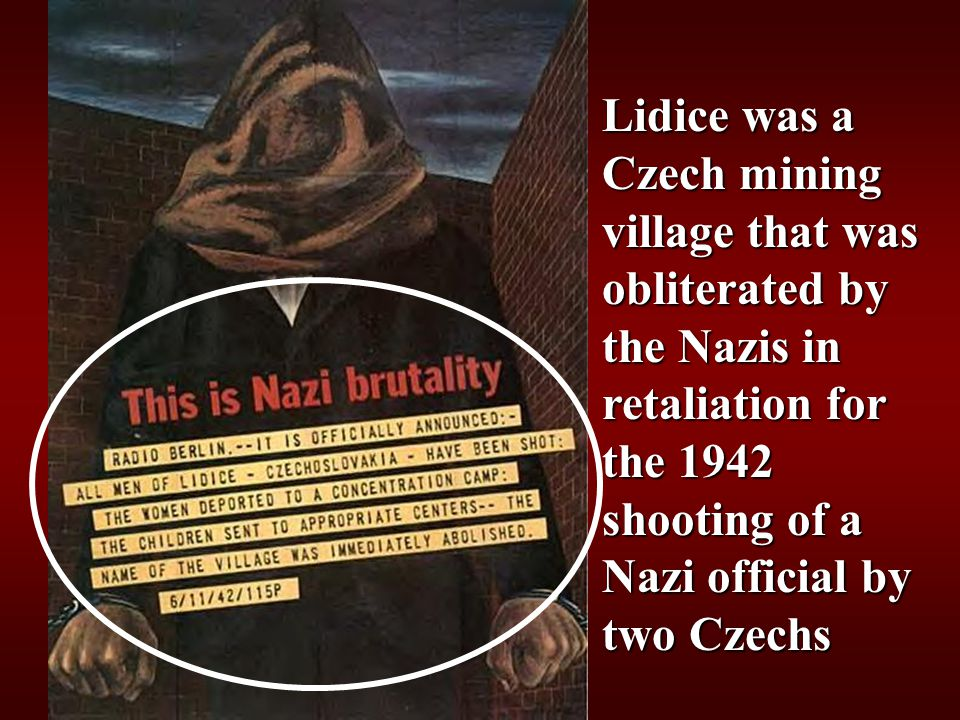 Lidice was a Czech mining village that was obliterated by the Nazis in retaliation for the 1942 shooting of a Nazi official by two Czechs