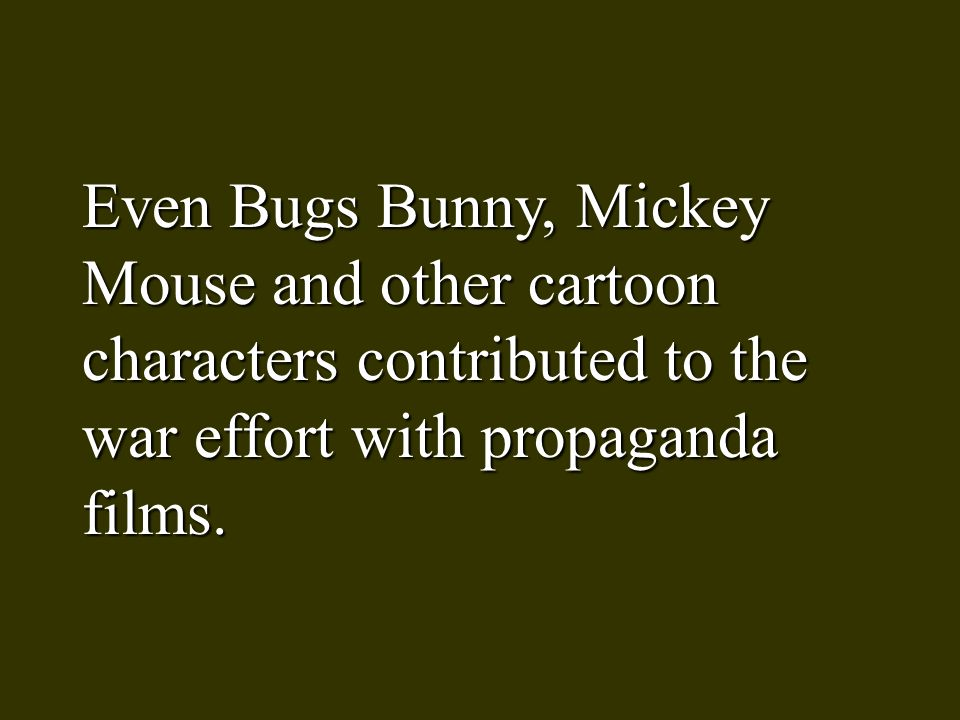 Even Bugs Bunny, Mickey Mouse and other cartoon characters contributed to the war effort with propaganda films.