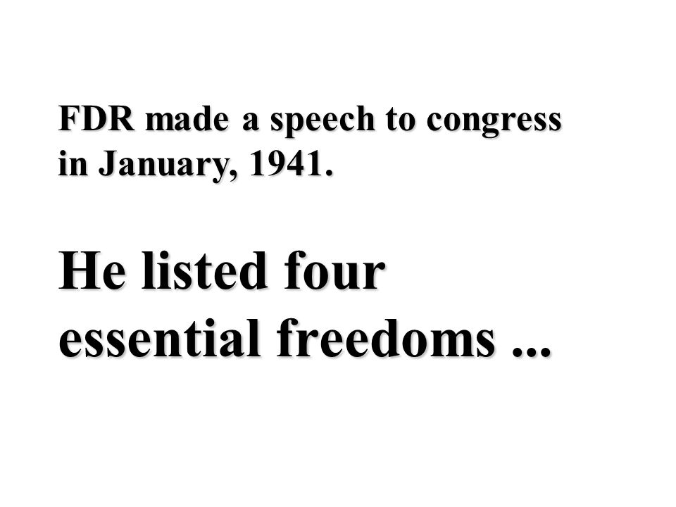 FDR made a speech to congress in January, 1941. He listed four essential freedoms...