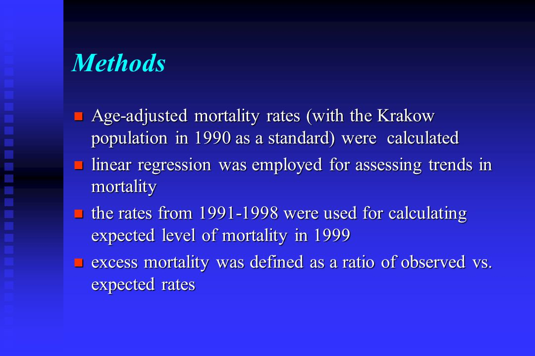 Methods Age-adjusted mortality rates (with the Krakow population in 1990 as a standard) were calculated Age-adjusted mortality rates (with the Krakow population in 1990 as a standard) were calculated linear regression was employed for assessing trends in mortality linear regression was employed for assessing trends in mortality the rates from 1991-1998 were used for calculating expected level of mortality in 1999 the rates from 1991-1998 were used for calculating expected level of mortality in 1999 excess mortality was defined as a ratio of observed vs.