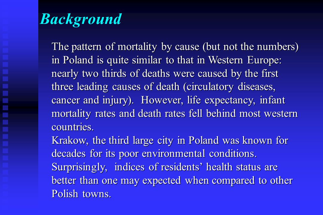Background The pattern of mortality by cause (but not the numbers) in Poland is quite similar to that in Western Europe: nearly two thirds of deaths were caused by the first three leading causes of death (circulatory diseases, cancer and injury).