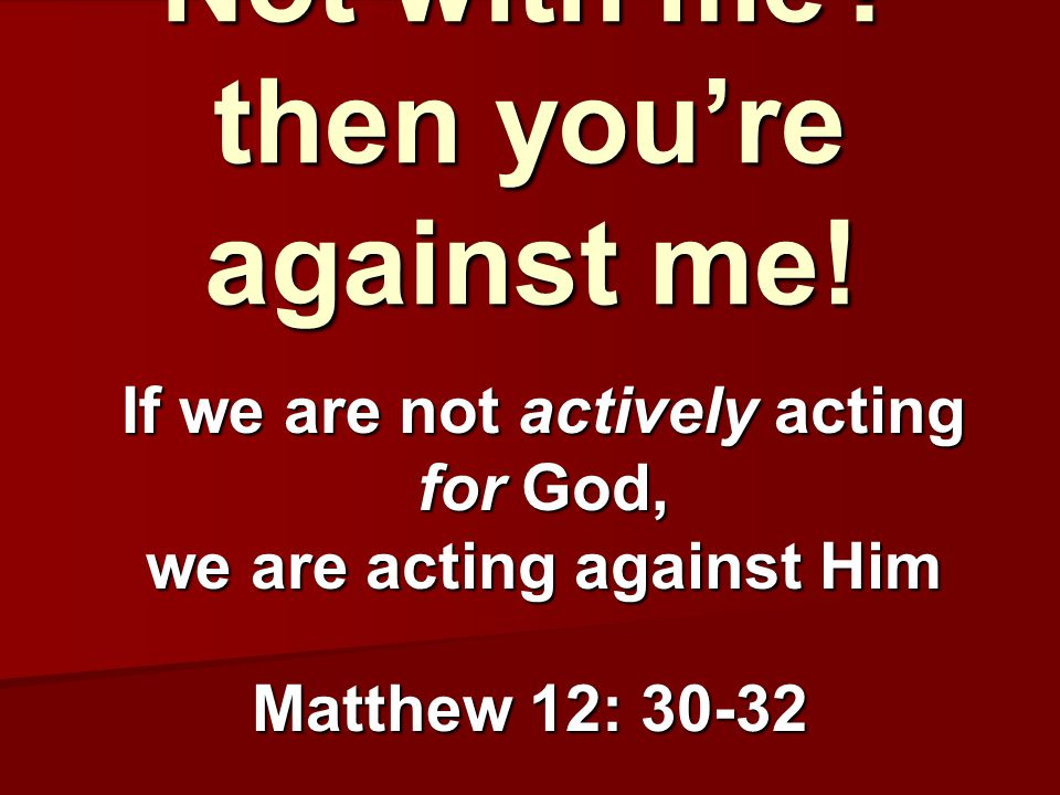 Not with me? then you're against me! Matthew 12: 30-32 If we are not actively acting for God, we are acting against Him