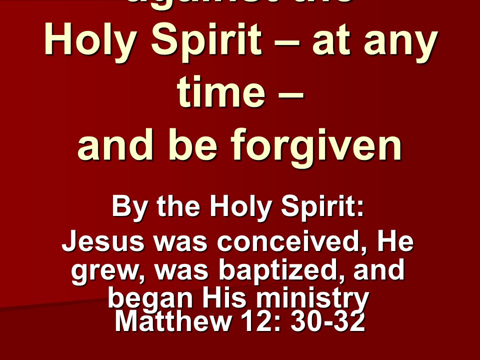 But you can't speak against the Holy Spirit – at any time – and be forgiven Matthew 12: 30-32 By the Holy Spirit: Jesus was conceived, He grew, was baptized, and began His ministry