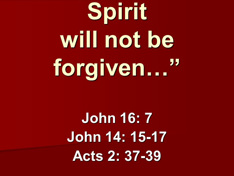 """anyone who speaks against the Holy Spirit will not be forgiven…"" John 16: 7 John 14: 15-17 Acts 2: 37-39"