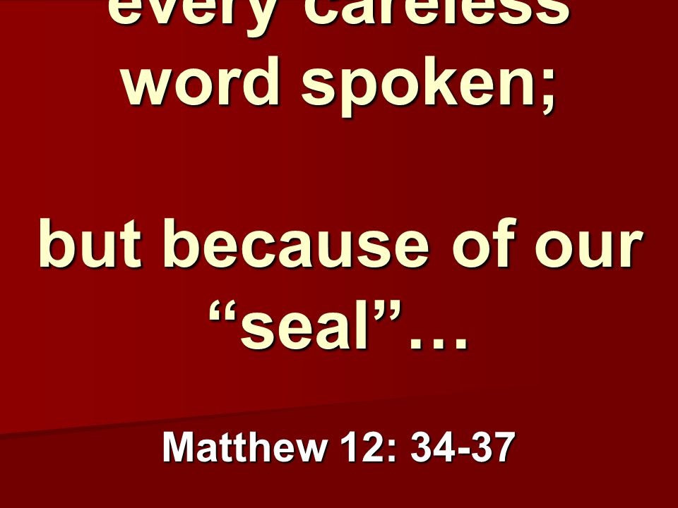 We will be held accountable for every careless word spoken; but because of our seal … Matthew 12: 34-37