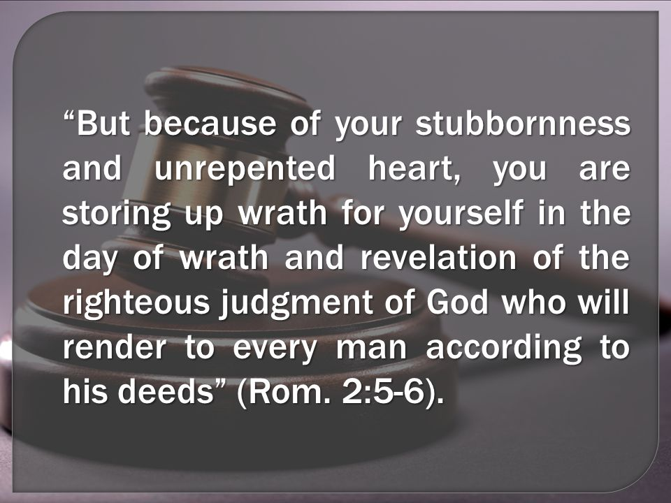But because of your stubbornness and unrepented heart, you are storing up wrath for yourself in the day of wrath and revelation of the righteous judgment of God who will render to every man according to his deeds (Rom.
