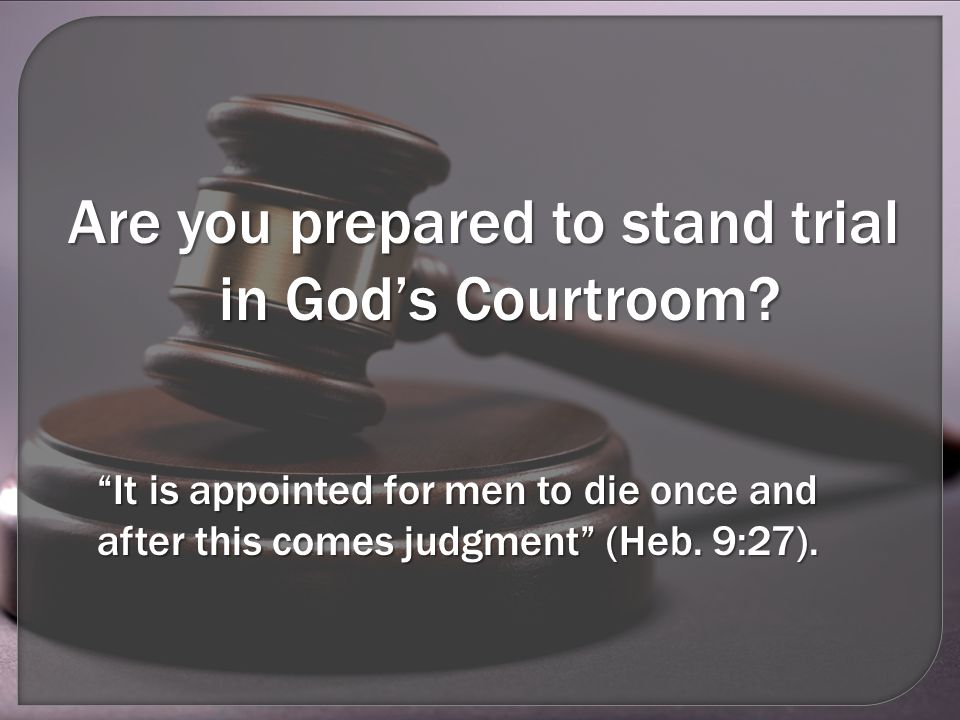 Are you prepared to stand trial in God's Courtroom.
