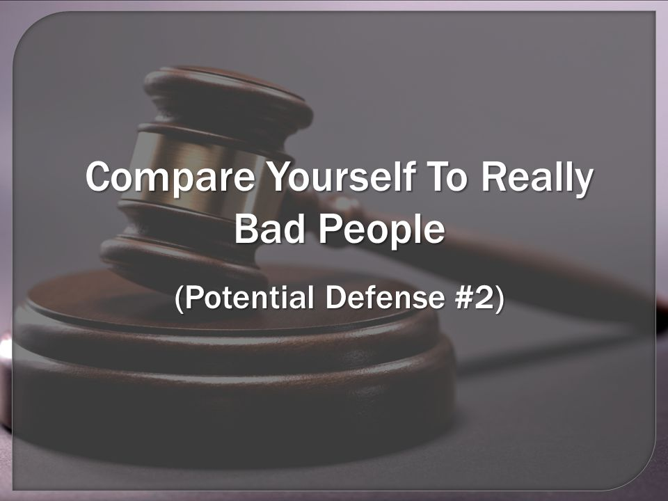 Compare Yourself To Really Bad People (Potential Defense #2)