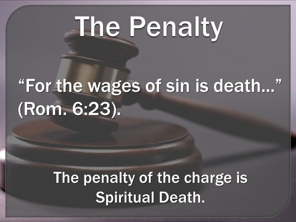 The Penalty For the wages of sin is death... (Rom.