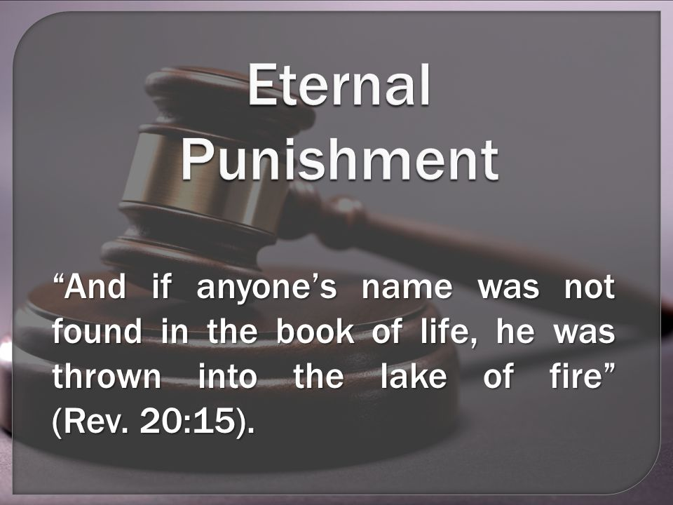 And if anyone's name was not found in the book of life, he was thrown into the lake of fire (Rev.