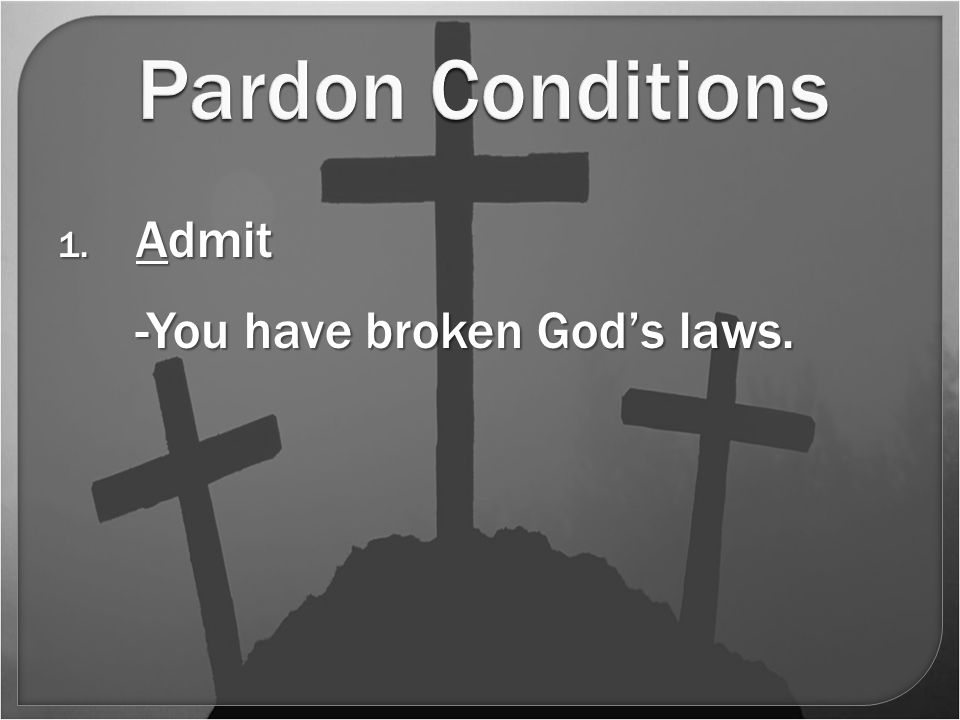 Pardon Conditions 1. Admit -You have broken God's laws.