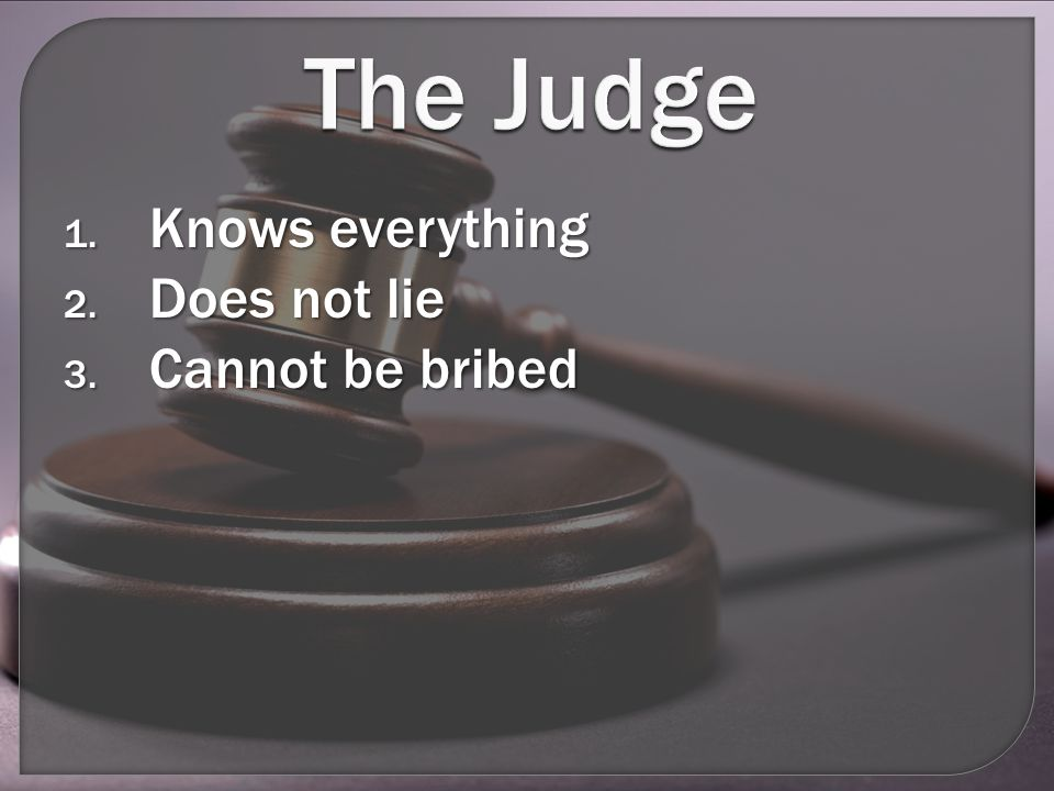 The Judge 1. Knows everything 2. Does not lie 3. Cannot be bribed