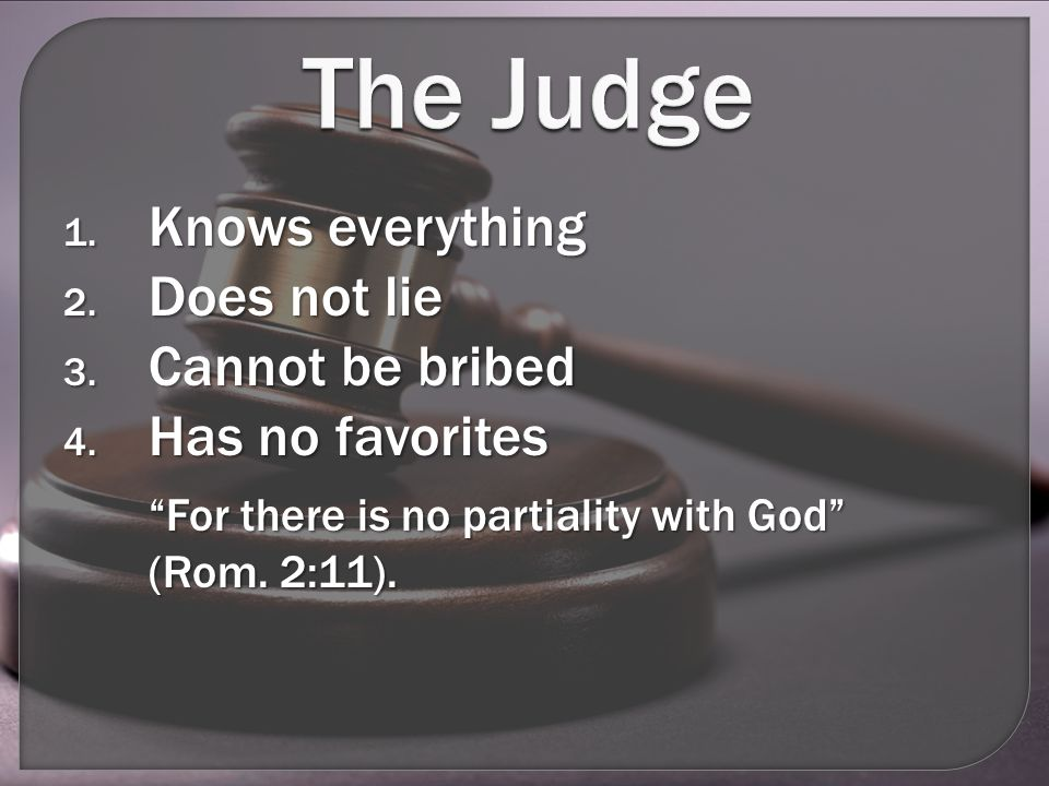 The Judge 1.Knows everything 2. Does not lie 3. Cannot be bribed 4.
