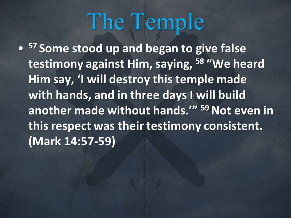 The Temple 57 Some stood up and began to give false testimony against Him, saying, 58 We heard Him say, 'I will destroy this temple made with hands, and in three days I will build another made without hands.' 59 Not even in this respect was their testimony consistent.