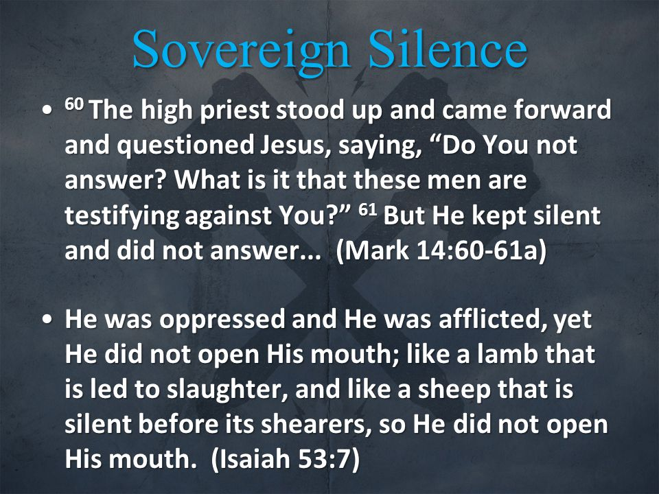 Sovereign Silence 60 The high priest stood up and came forward and questioned Jesus, saying, Do You not answer.