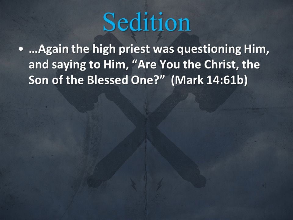 Sedition …Again the high priest was questioning Him, and saying to Him, Are You the Christ, the Son of the Blessed One? (Mark 14:61b)…Again the high priest was questioning Him, and saying to Him, Are You the Christ, the Son of the Blessed One? (Mark 14:61b)