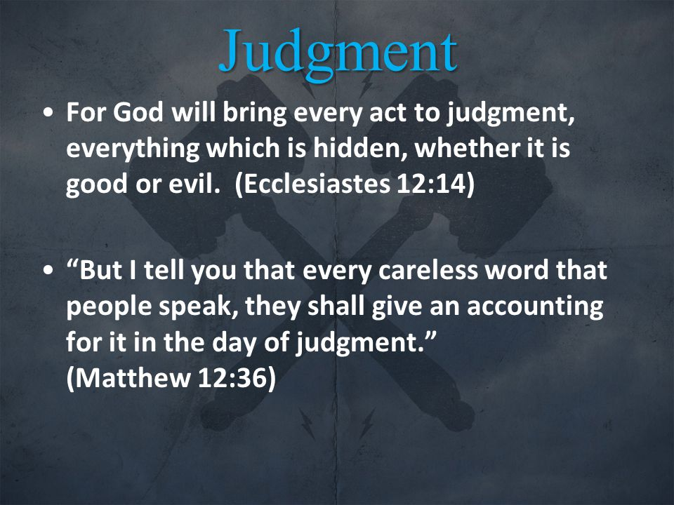 Judgment For God will bring every act to judgment, everything which is hidden, whether it is good or evil.