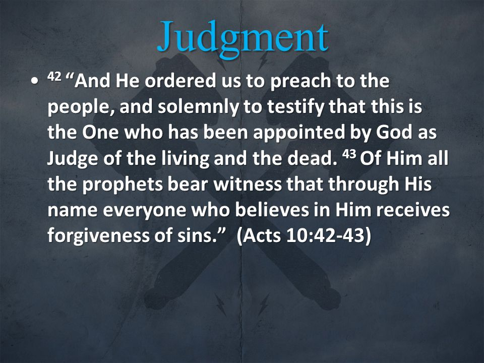 Judgment 42 And He ordered us to preach to the people, and solemnly to testify that this is the One who has been appointed by God as Judge of the living and the dead.