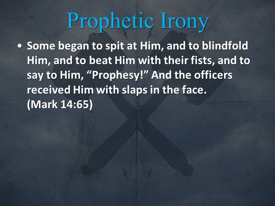 Prophetic Irony Some began to spit at Him, and to blindfold Him, and to beat Him with their fists, and to say to Him, Prophesy! And the officers received Him with slaps in the face.