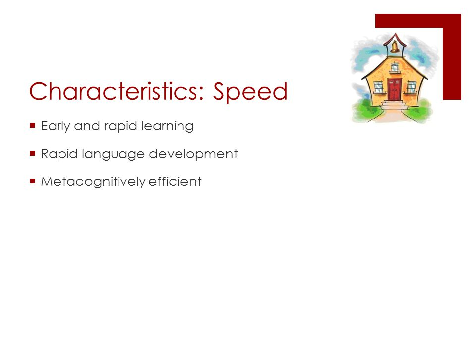 Characteristics: Speed  Early and rapid learning  Rapid language development  Metacognitively efficient