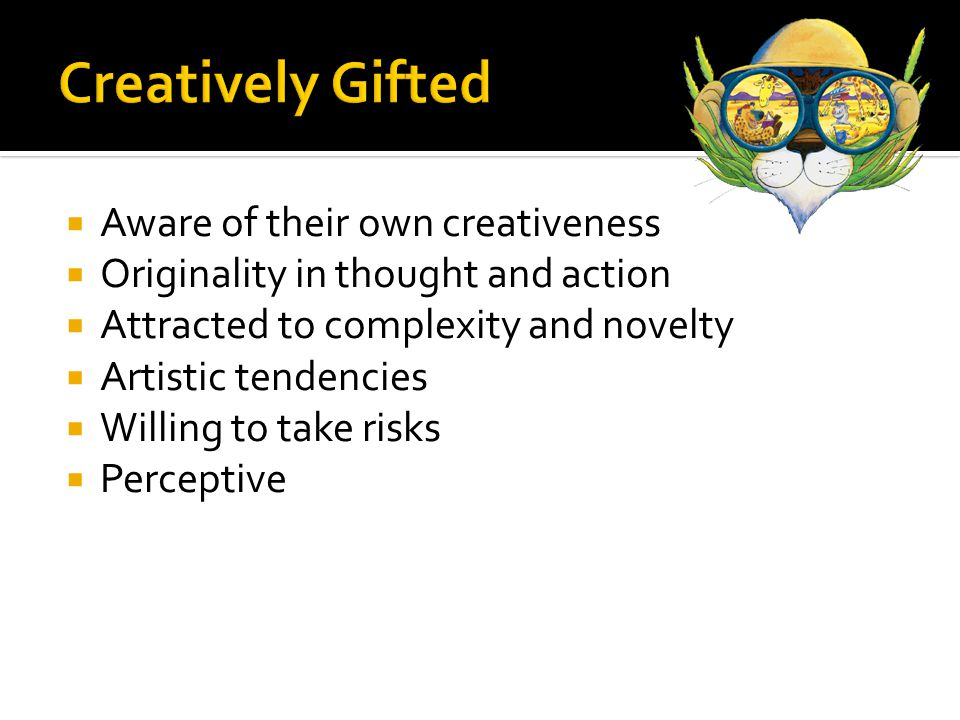  Aware of their own creativeness  Originality in thought and action  Attracted to complexity and novelty  Artistic tendencies  Willing to take risks  Perceptive