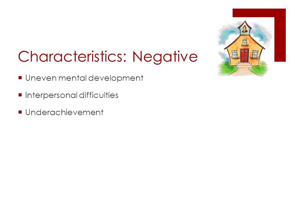 Characteristics: Negative  Uneven mental development  Interpersonal difficulties  Underachievement