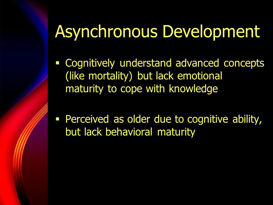 Asynchronous Development  Cognitively understand advanced concepts (like mortality) but lack emotional maturity to cope with knowledge  Perceived as older due to cognitive ability, but lack behavioral maturity
