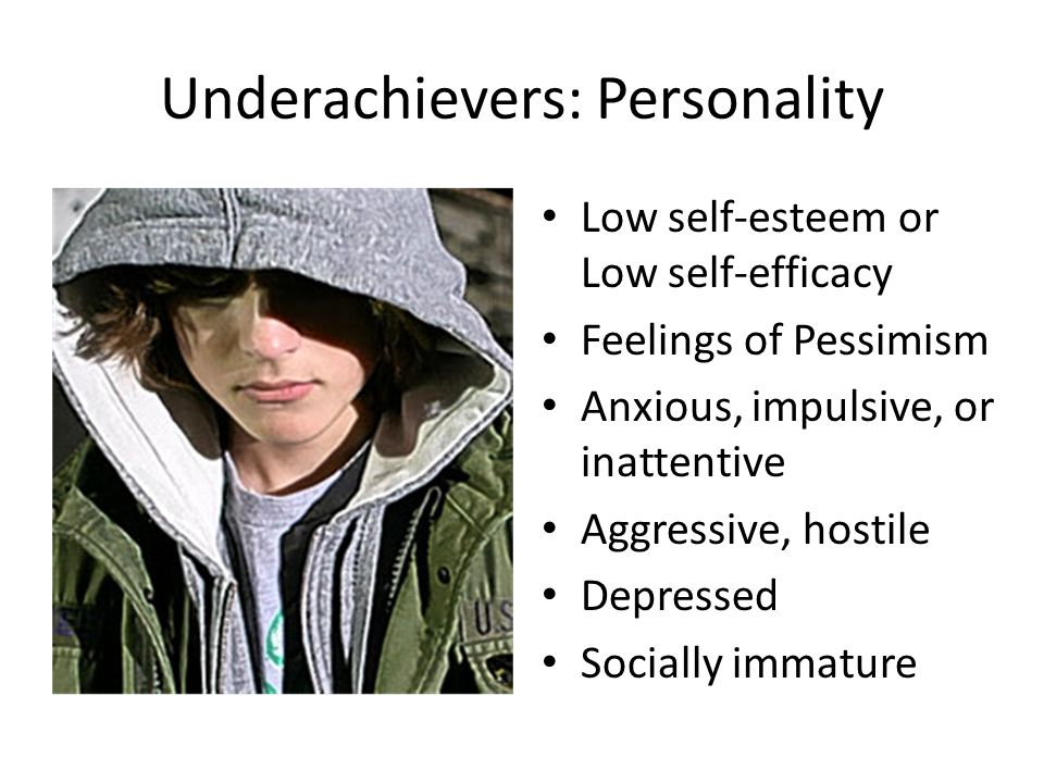 Underachievers: Personality Low self-esteem or Low self-efficacy Feelings of Pessimism Anxious, impulsive, or inattentive Aggressive, hostile Depressed Socially immature