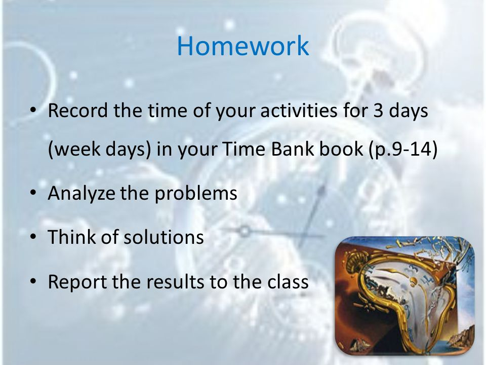 Homework Record the time of your activities for 3 days (week days) in your Time Bank book (p.9-14) Analyze the problems Think of solutions Report the results to the class