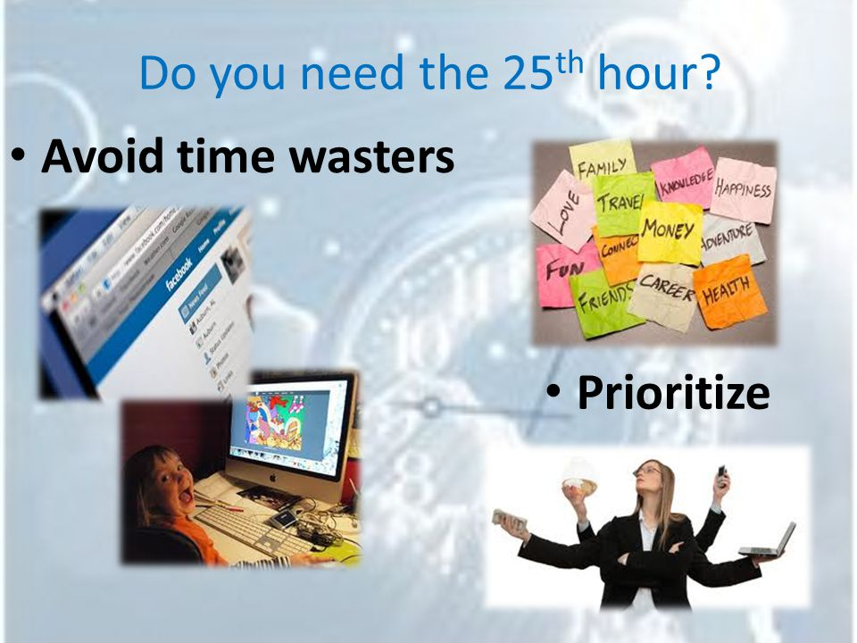Do you need the 25 th hour Avoid time wasters Prioritize