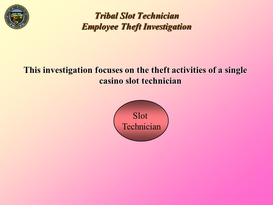 Tribal Slot Technician Employee Theft Investigation Slot Technician IT Dept.(DATA) Revenue Audit VP Gaming/ Slot Director The Focus Employee The floor level supervisors have a direct link with The Focus Employee.