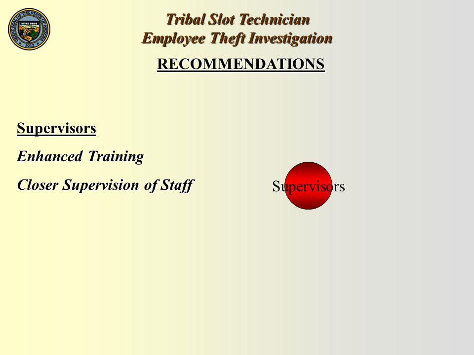 Tribal Slot Technician Employee Theft Investigation RECOMMENDATIONS Supervisors Enhanced Training Closer Supervision of Staff Supervisors