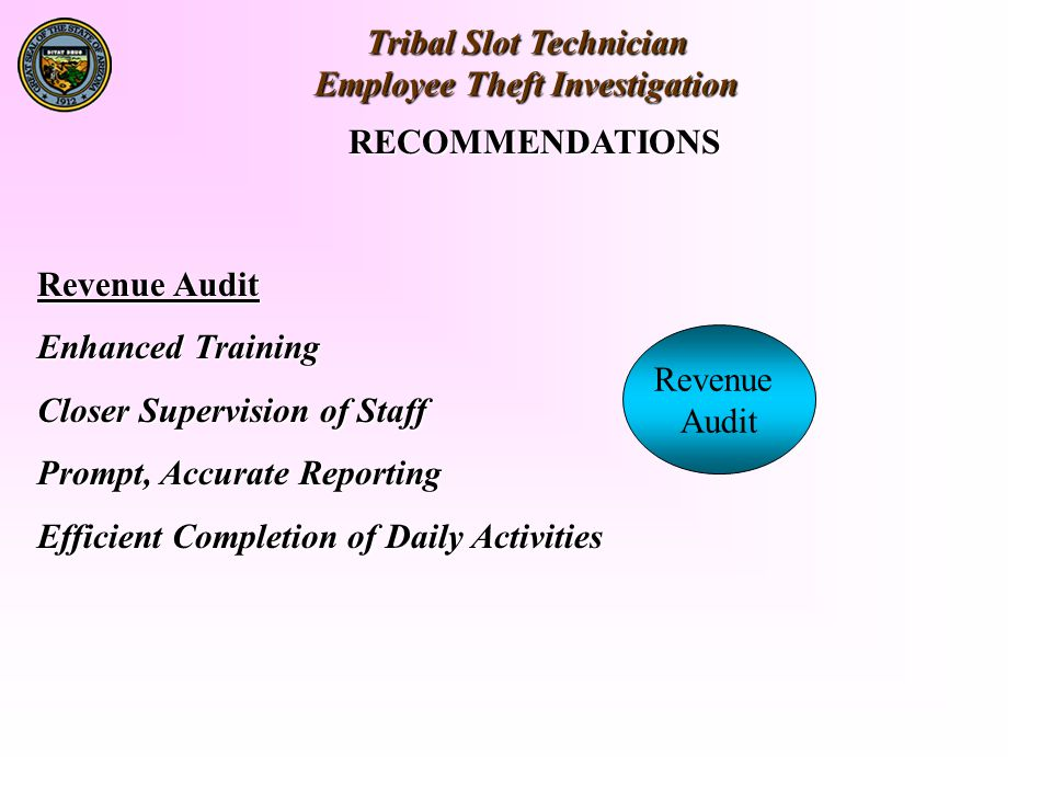Tribal Slot Technician Employee Theft Investigation RECOMMENDATIONS Revenue Audit Enhanced Training Closer Supervision of Staff Prompt, Accurate Reporting Efficient Completion of Daily Activities Revenue Audit