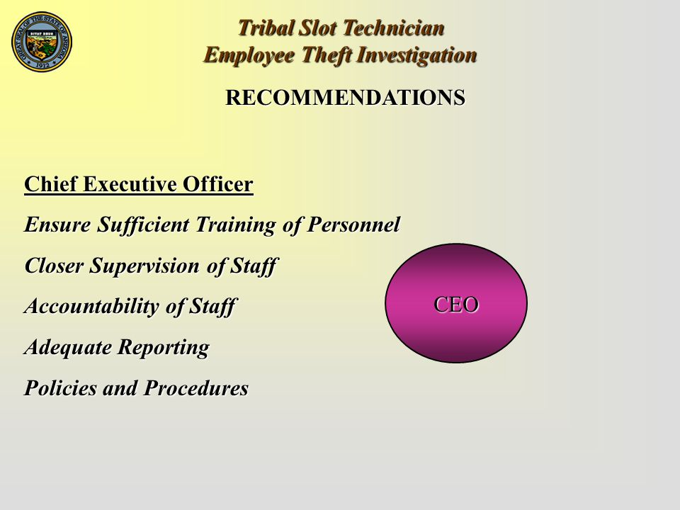 Tribal Slot Technician Employee Theft Investigation RECOMMENDATIONS Chief Executive Officer Ensure Sufficient Training of Personnel Closer Supervision of Staff Accountability of Staff Adequate Reporting Policies and Procedures CEO