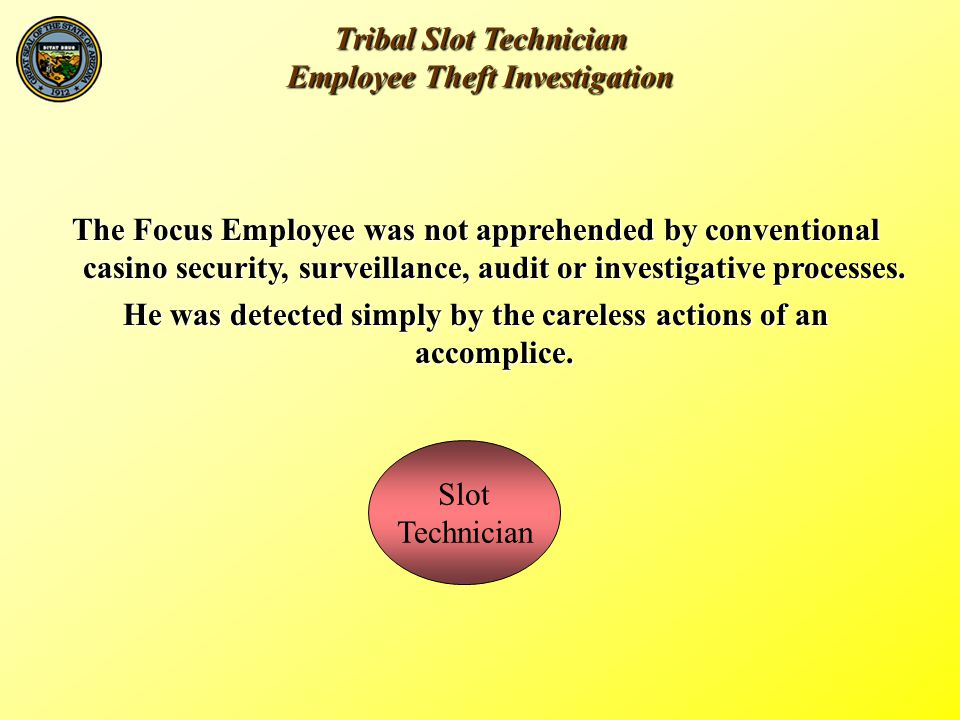 Tribal Slot Technician Employee Theft Investigation The Focus Employeewas not apprehended by conventional casino security, surveillance, audit or investigative processes.